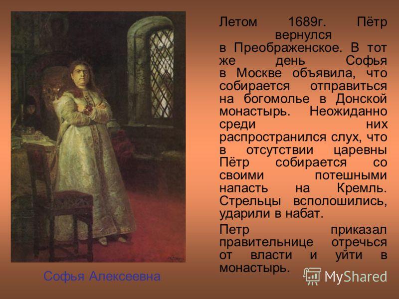Летом 1689г. Пётр вернулся в Преображенское. В тот же день Софья в Москве объявила, что собирается отправиться на богомолье в Донской монастырь. Неожиданно среди них распространился слух, что в отсутствии царевны Пётр собирается со своими потешными н