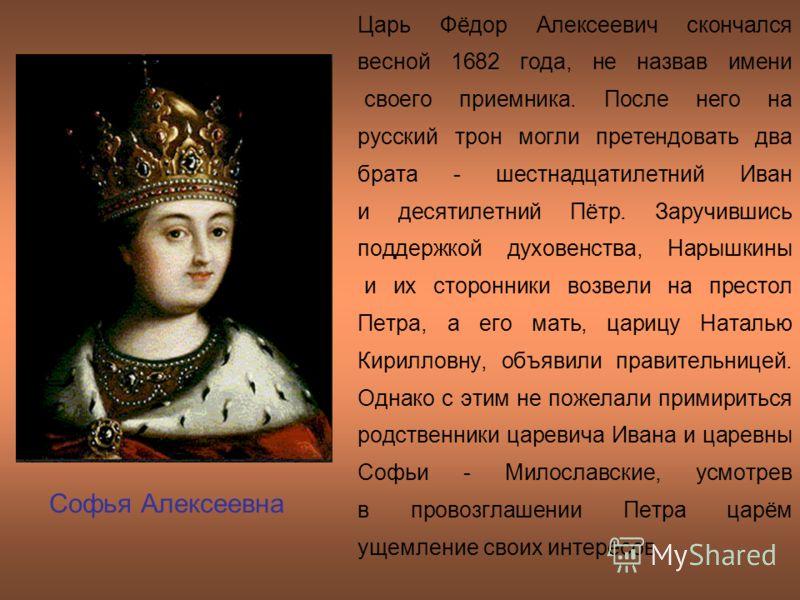 Царь Фёдор Алексеевич скончался весной 1682 года, не назвав имени своего приемника. После него на русский трон могли претендовать два брата - шестнадцатилетний Иван и десятилетний Пётр. Заручившись поддержкой духовенства, Нарышкины и их сторонники во