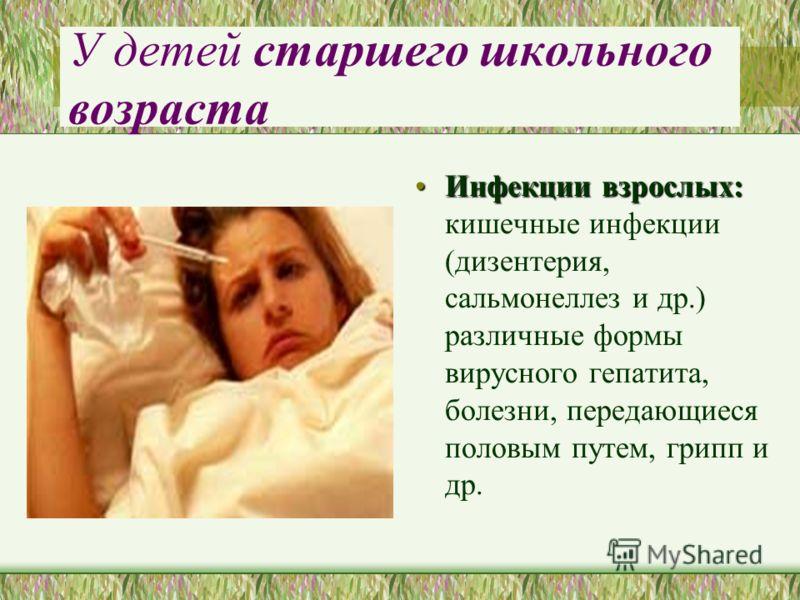 У детей старшего школьного возраста Инфекции взрослых:Инфекции взрослых: кишечные инфекции (дизентерия, сальмонеллез и др.) различные формы вирусного