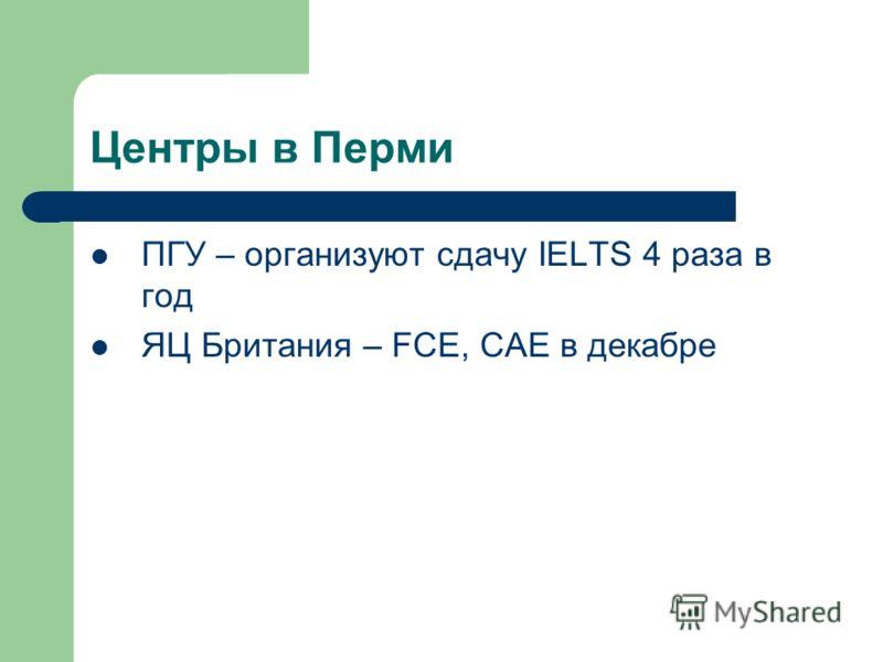 Центры в Перми ПГУ – организуют сдачу IELTS 4 раза в год ЯЦ Британия – FCE, СAE в декабре