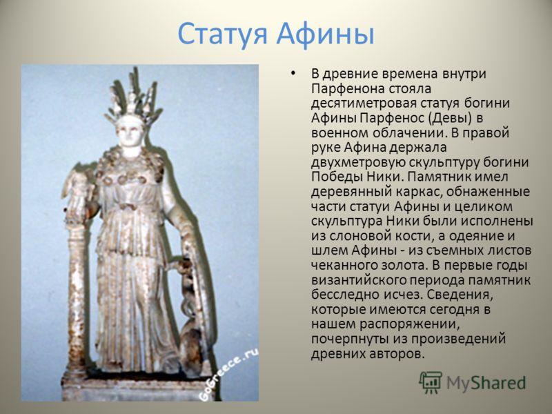 Статуя Афины В древние времена внутри Парфенона стояла десятиметровая статуя богини Афины Парфенос (Девы) в военном облачении. В правой руке Афина держала двухметровую скульптуру богини Победы Ники. Памятник имел деревянный каркас, обнаженные части с