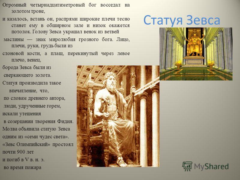 Статуя Зевса Огромный четырнадцатиметровый бог восседал на золотом троне, и казалось, встань он, распрями широкие плечи тесно станет ему в обширном зале и низок окажется потолок. Голову Зевса украшал венок из ветвей маслины знак миролюбия грозного бо