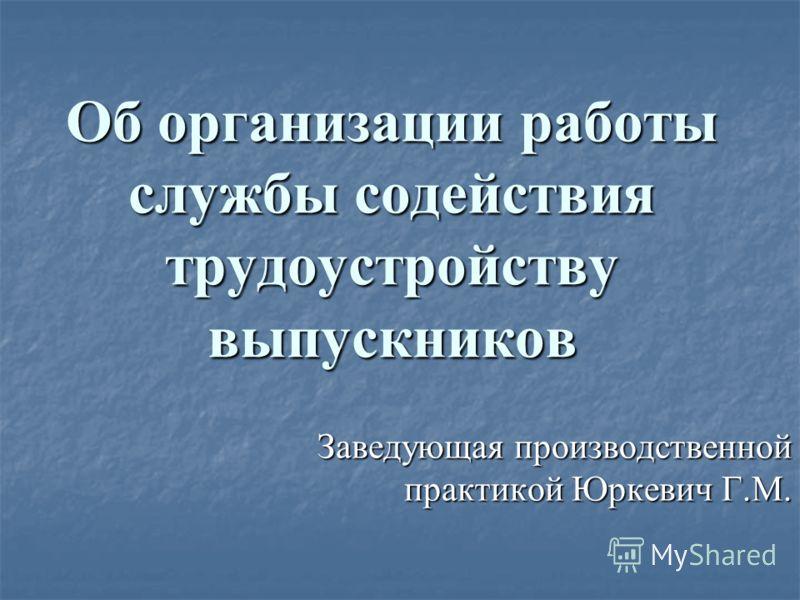 Об организации работы службы содействия трудоустройству выпускников Заведующая производственной практикой Юркевич Г.М.