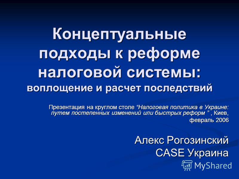 Концептуальные подходы к реформе налоговой системы: воплощение и расчет последствий Презентация на круглом столе Налоговая политикa в Украине: путем постепенных изменений или быстрых реформ, Киев, февраль 2006 Алекс Рогозинский CASE Украина