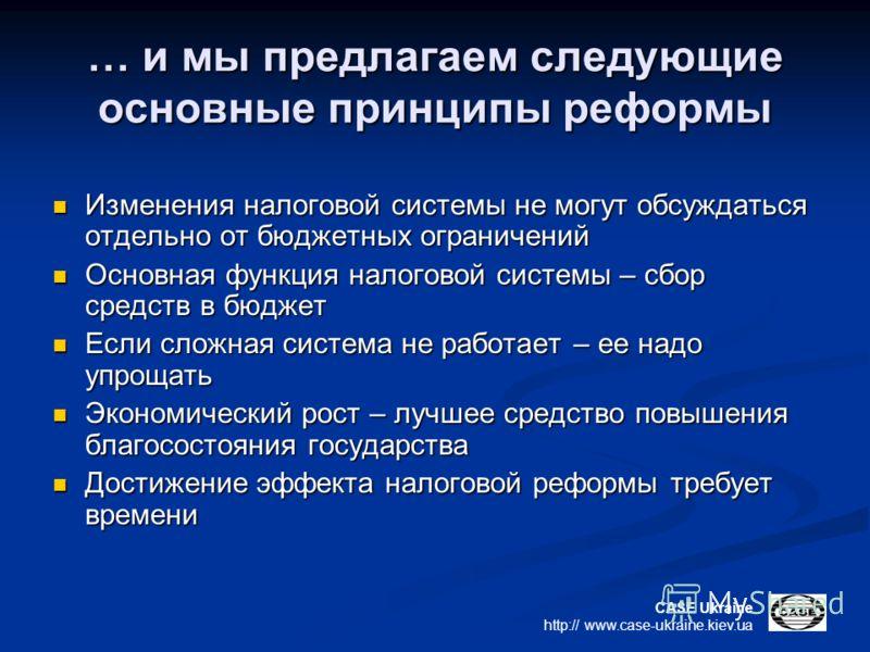 CASE Ukraine http:// www.case-ukraine.kiev.ua … и мы предлагаем следующие основные принципы реформы Изменения налоговой системы не могут обсуждаться отдельно от бюджетных ограничений Изменения налоговой системы не могут обсуждаться отдельно от бюджет