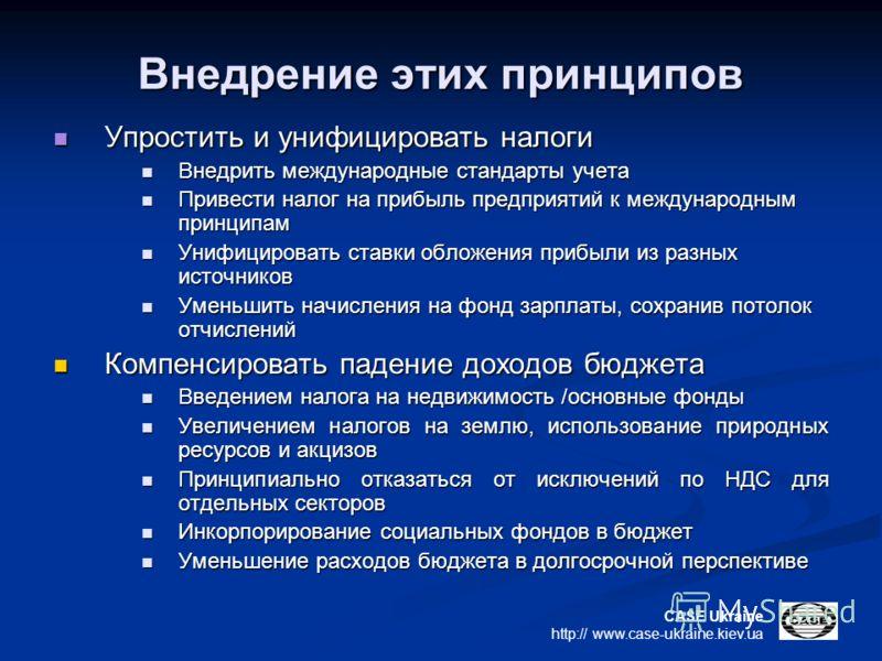 CASE Ukraine http:// www.case-ukraine.kiev.ua Внедрение этих принципов Упростить и унифицировать налоги Упростить и унифицировать налоги Внедрить международные стандарты учета Внедрить международные стандарты учета Привести налог на прибыль предприят