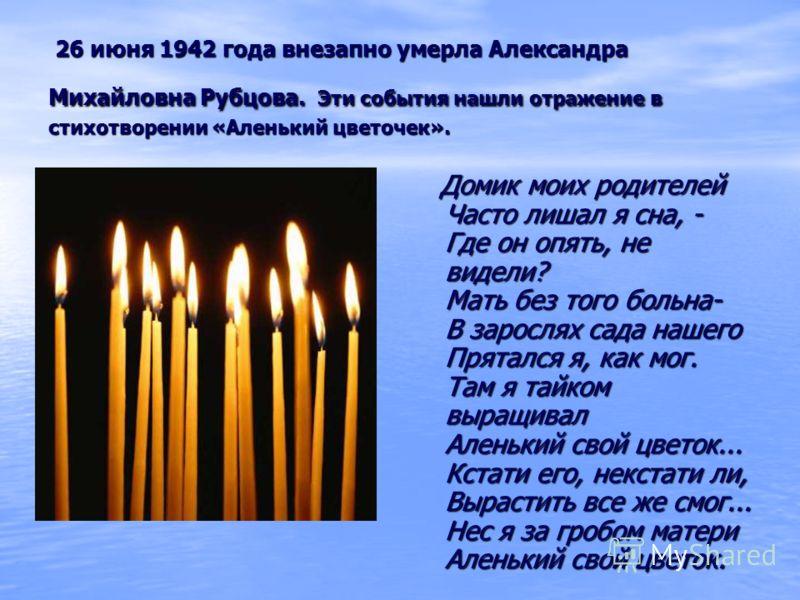 26 июня 1942 года внезапно умерла Александра Михайловна Рубцова. Эти события нашли отражение в стихотворении «Аленький цветочек». 26 июня 1942 года внезапно умерла Александра Михайловна Рубцова. Эти события нашли отражение в стихотворении «Аленький ц