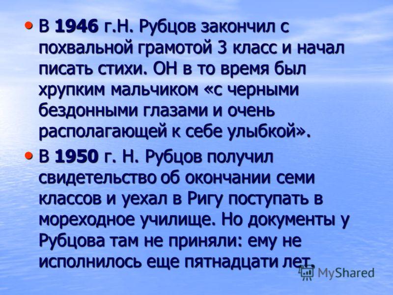 В 1946 г.Н. Рубцов закончил с похвальной грамотой 3 класс и начал писать стихи. ОН в то время был хрупким мальчиком «с черными бездонными глазами и очень располагающей к себе улыбкой». В 1950 г. Н. Рубцов получил свидетельство об окончании семи класс