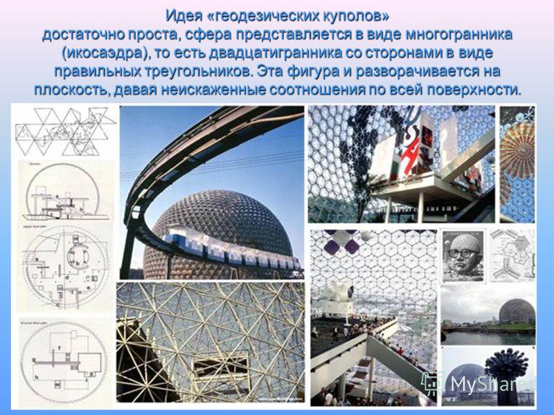 Идея «геодезических куполов» достаточно проста, сфера представляется в виде многогранника (икосаэдра), то есть двадцатигранника со сторонами в виде правильных треугольников. Эта фигура и разворачивается на плоскость, давая неискаженные соотношения по