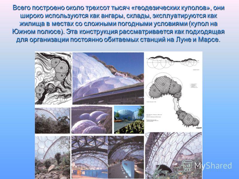 Всего построено около трехсот тысяч «геодезических куполов», они широко используются как ангары, склады, эксплуатируются как жилища в местах со сложными погодными условиями (купол на Южном полюсе). Эта конструкция рассматривается как подходящая для о