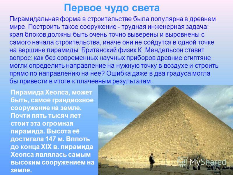 Первое чудо света Пирамида Хеопса, может быть, самое грандиозное сооружение на земле. Почти пять тысяч лет стоит эта огромная пирамида. Высота её достигала 147 м. Вплоть до конца XIX в. пирамида Хеопса являлась самым высоким сооружением на земле. Пир