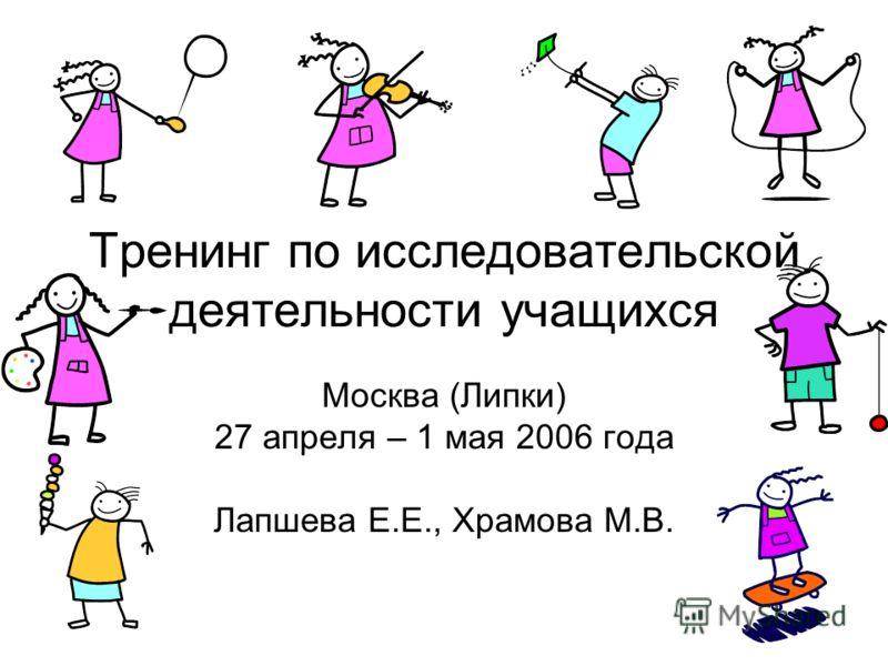 Тренинг по исследовательской деятельности учащихся Москва (Липки) 27 апреля – 1 мая 2006 года Лапшева Е.Е., Храмова М.В.