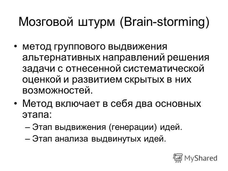 Мозговой штурм (Brain-storming) метод группового выдвижения альтернативных направлений решения задачи с отнесенной систематической оценкой и развитием скрытых в них возможностей. Метод включает в себя два основных этапа: –Этап выдвижения (генерации)