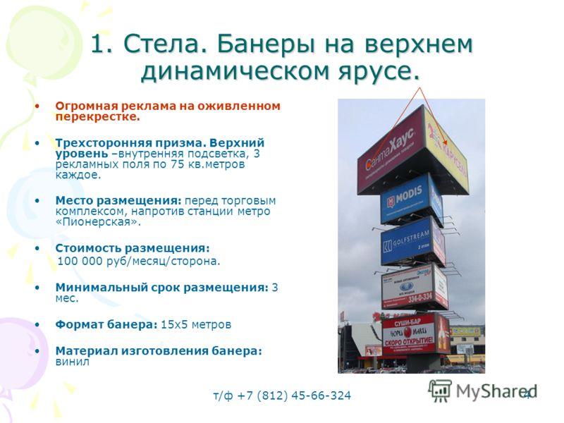 т/ф +7 (812) 45-66-324 4 1. Стела. Банеры на верхнем динамическом ярусе. Огромная реклама на оживленном перекрестке. Трехсторонняя призма. Верхний уровень –внутренняя подсветка, 3 рекламных поля по 75 кв.метров каждое. Место размещения: перед торговы