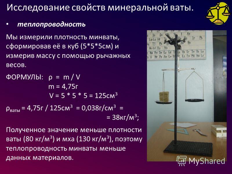 теплопроводность Мы измерили плотность минваты, сформировав её в куб (5*5*5см) и измерив массу с помощью рычажных весов. ФОРМУЛЫ: ρ = m / V m = 4,75г V = 5 * 5 * 5 = 125см 3 ρ ваты = 4,75г / 125см 3 = 0,038г/см 3 = = 38кг/м 3 ; Полученное значение ме