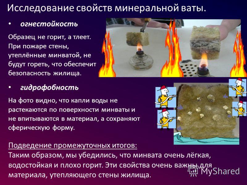 огнестойкость Образец не горит, а тлеет. При пожаре стены, утеплённые минватой, не будут гореть, что обеспечит безопасность жилища. гидрофобность На фото видно, что капли воды не растекаются по поверхности минваты и не впитываются в материал, а сохра