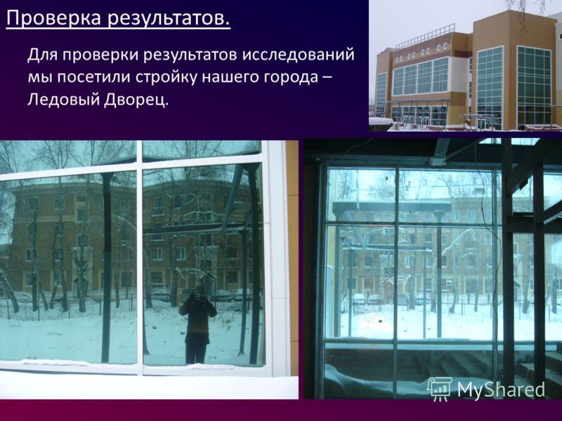 Проверка результатов. Для проверки результатов исследований мы посетили стройку нашего города – Ледовый Дворец.