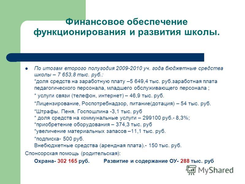 Финансовое обеспечение функционирования и развития школы. По итогам второго полугодия 2009-2010 уч. года бюджетные средства школы – 7 653,8 тыс. руб.: *доля средств на заработную плату –5 649,4 тыс. руб.заработная плата педагогического персонала, мла