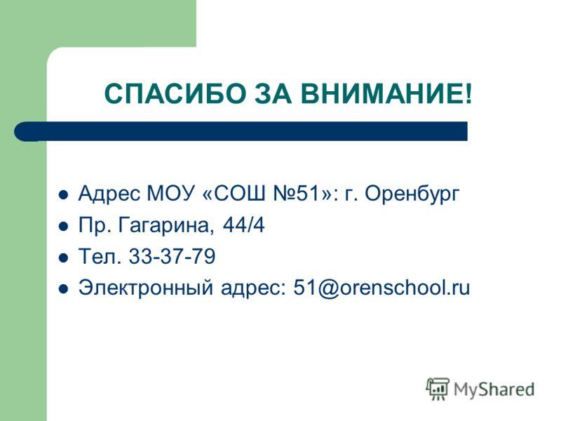 СПАСИБО ЗА ВНИМАНИЕ! Адрес МОУ «СОШ 51»: г. Оренбург Пр. Гагарина, 44/4 Тел. 33-37-79 Электронный адрес: 51@orenschool.ru