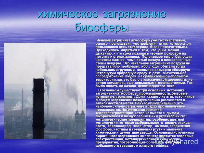 химическое загрязнение биосферы Человек загрязняет атмосферу уже тысячелетиями, однако последствия употребления огня, которым он пользовался весь этот период, были незначительны. Приходилось мириться с тем, что дым мешал дыханию, и что сажа ложилась