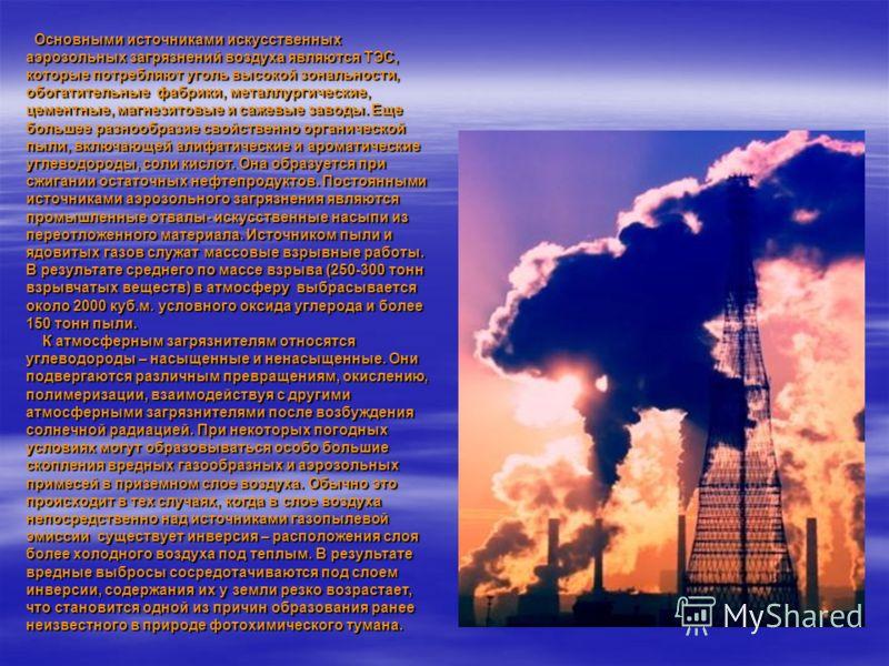 Основными источниками искусственных аэрозольных загрязнений воздуха являются ТЭС, которые потребляют уголь высокой зональности, обогатительные фабрики, металлургические, цементные, магнезитовые и сажевые заводы. Еще большее разнообразие свойственно о