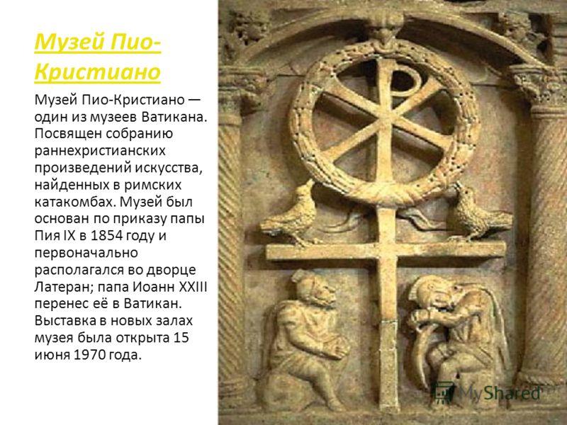 Музей Пио- Кристиано Музей Пио-Кристиано один из музеев Ватикана. Посвящен собранию раннехристианских произведений искусства, найденных в римских катакомбах. Музей был основан по приказу папы Пия IX в 1854 году и первоначально располагался во дворце
