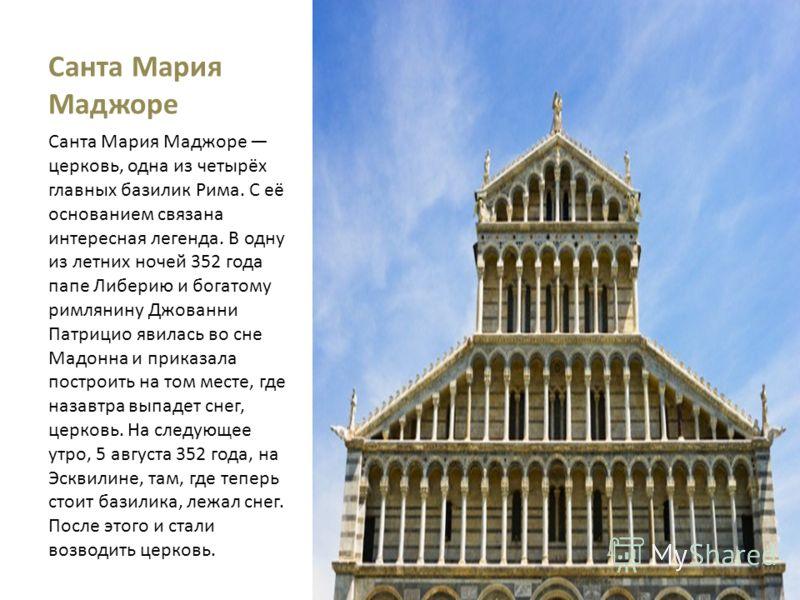 Санта Мария Маджоре Санта Мария Маджоре церковь, одна из четырёх главных базилик Рима. С её основанием связана интересная легенда. В одну из летних ночей 352 года папе Либерию и богатому римлянину Джованни Патрицио явилась во сне Мадонна и приказала