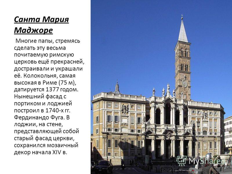 Санта Мария Маджоре Многие папы, стремясь сделать эту весьма почитаемую римскую церковь ещё прекрасней, достраивали и украшали её. Колокольня, самая высокая в Риме (75 м), датируется 1377 годом. Нынешний фасад с портиком и лоджией построил в 1740-х г