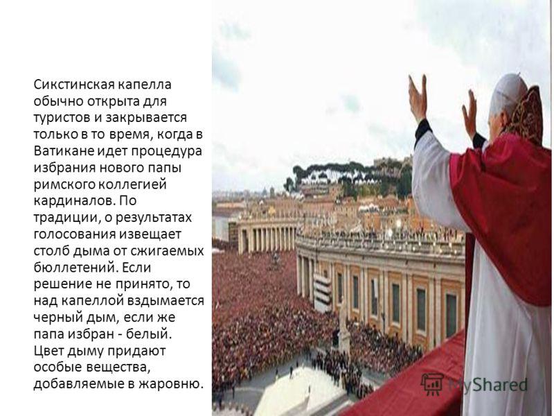 Сикстинская капелла обычно открыта для туристов и закрывается только в то время, когда в Ватикане идет процедура избрания нового папы римского коллегией кардиналов. По традиции, о результатах голосования извещает столб дыма от сжигаемых бюллетений. Е