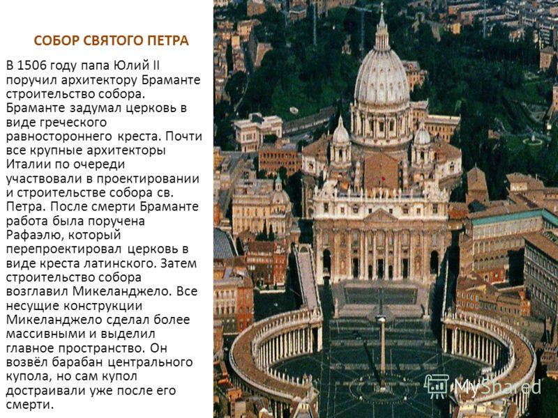 СОБОР СВЯТОГО ПЕТРА В 1506 году папа Юлий II поручил архитектору Браманте строительство собора. Браманте задумал церковь в виде греческого равностороннего креста. Почти все крупные архитекторы Италии по очереди участвовали в проектировании и строител
