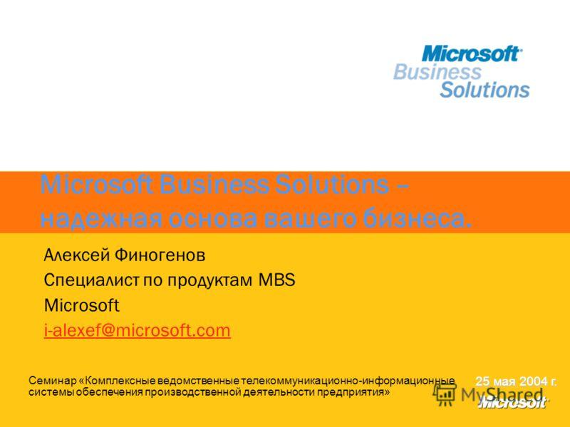 Microsoft Business Solutions – надежная основа вашего бизнеса. Алексей Финогенов Cпециалист по продуктам MBS Microsoft i-alexef@microsoft.com Семинар «Комплексные ведомственные телекоммуникационно-информационные системы обеспечения производственной д