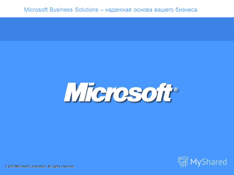 Microsoft Business Solutions – надежная основа вашего бизнеса. © 2003 Microsoft Corporation. All rights reserved.