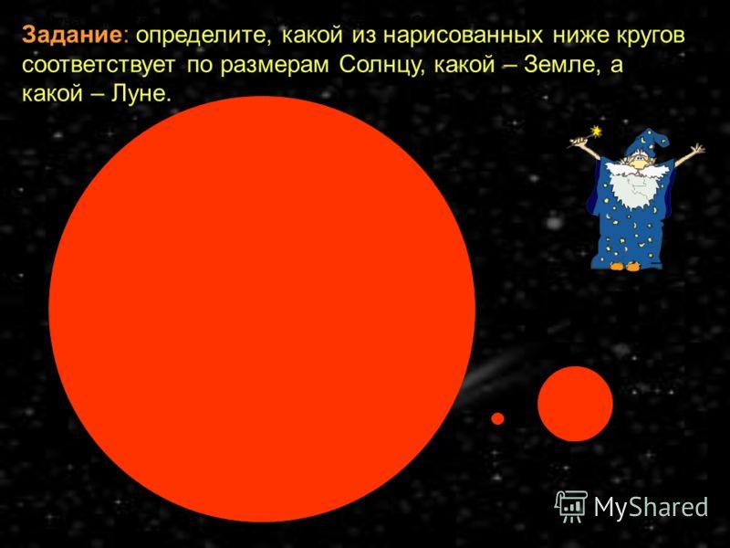 Луна намного меньше Земли и гораздо меньше Солнца. Задание: определите, какой из нарисованных ниже кругов соответствует по размерам Солнцу, какой – Земле, а какой – Луне.