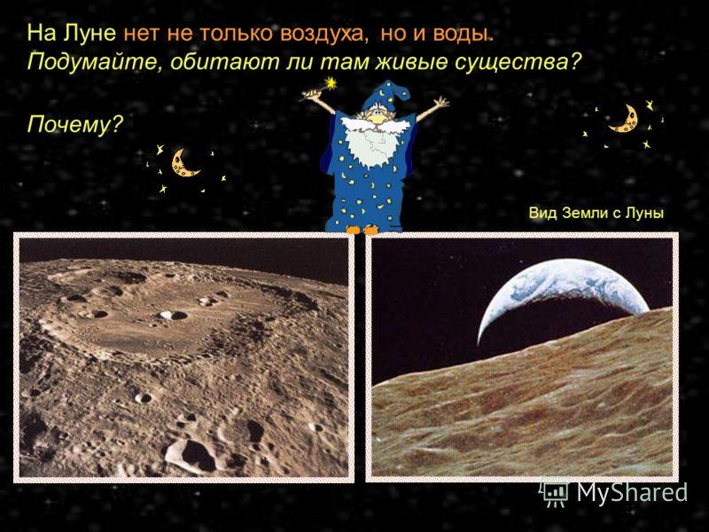 На Луне нет не только воздуха, но и воды. Подумайте, обитают ли там живые существа? Почему? Так как Луна притягивает к своей поверхности слабее, чем Земля, то вы свободно смогли бы на Луне поднять вот такой стол (за которым сидите). На Луне вы без ли