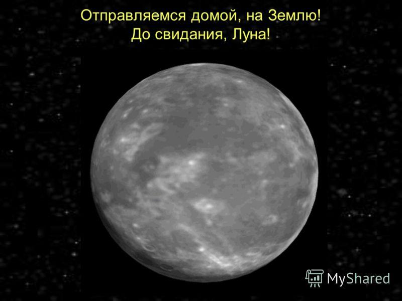 Отправляемся домой, на Землю! До свидания, Луна!
