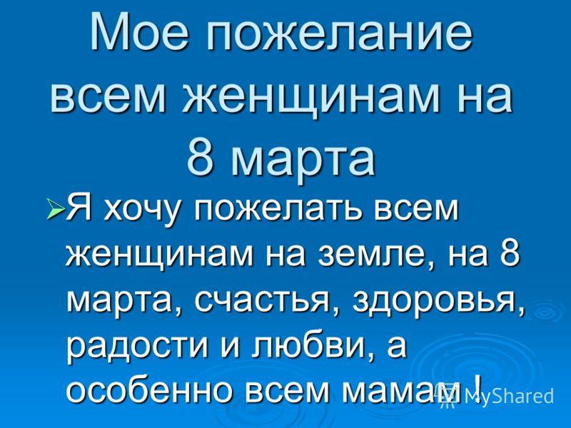 Мое пожелание всем женщинам на 8 марта Я хочу пожелать всем женщинам на земле, на 8 марта, счастья, здоровья, радости и любви, а особенно всем мамам ! Я хочу пожелать всем женщинам на земле, на 8 марта, счастья, здоровья, радости и любви, а особенно