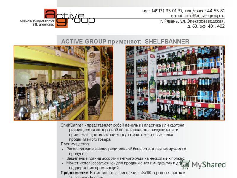 ACTIVE GROUP применяет: SHELFBANNER ShelfBanner - представляет собой панель из пластика или картона, размещаемая на торговой полке в качестве разделителя, и привлекающая внимание покупателя к месту выкладки продвигаемого товара. Преимущества: - Распо