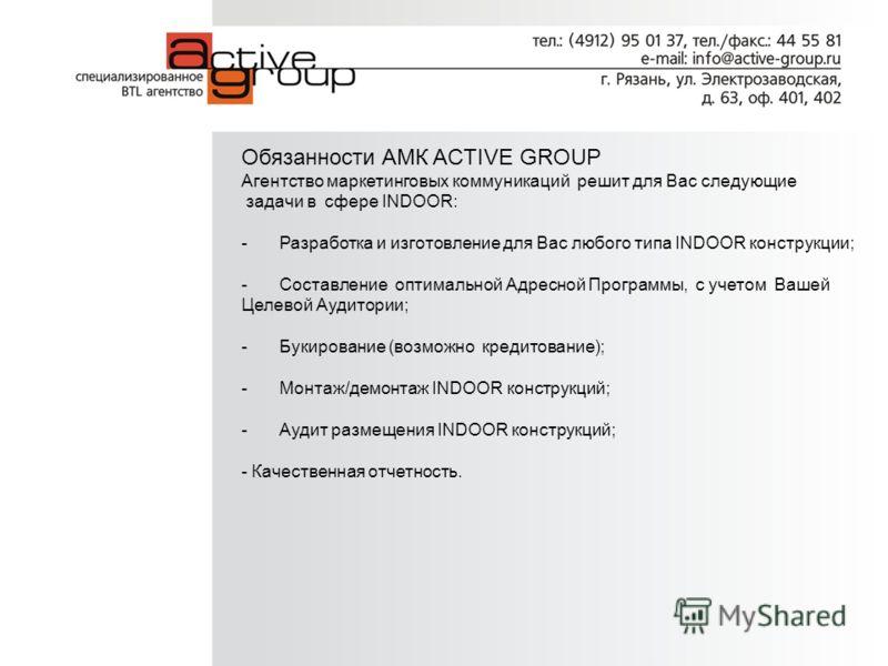Обязанности АМК ACTIVE GROUP Агентство маркетинговых коммуникаций решит для Вас следующие задачи в сфере INDOOR: - Разработка и изготовление для Вас любого типа INDOOR конструкции; - Составление оптимальной Адресной Программы, с учетом Вашей Целевой