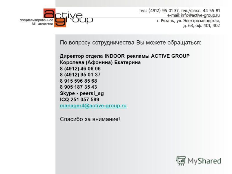 По вопросу сотрудничества Вы можете обращаться: Директор отдела INDOOR рекламы ACTIVE GROUP Королева (Афонина) Екатерина 8 (4912) 46 06 06 8 (4912) 95 01 37 8 915 596 85 68 8 905 187 35 43 Skype - peersi_ag ICQ 251 057 589 manager4@active-group.ru Сп