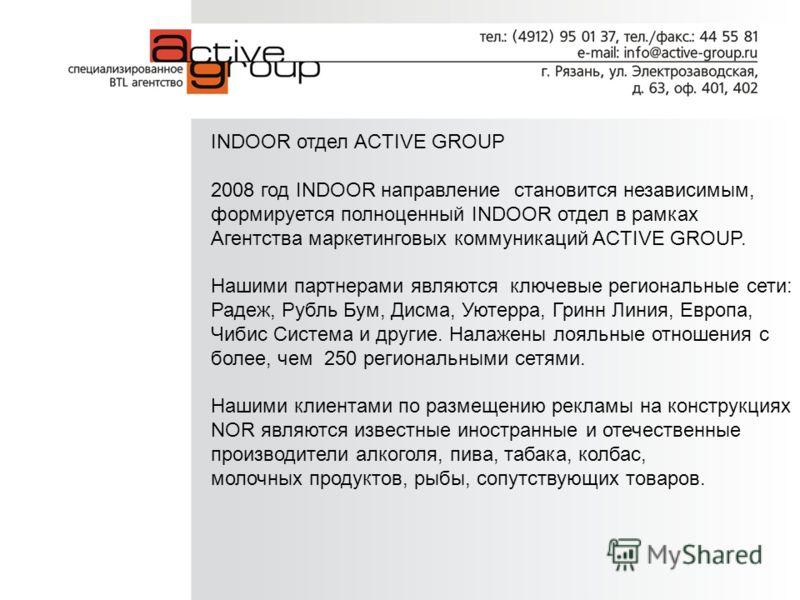 INDOOR отдел ACTIVE GROUP 2008 год INDOOR направление становится независимым, формируется полноценный INDOOR отдел в рамках Агентства маркетинговых коммуникаций ACTIVE GROUP. Нашими партнерами являются ключевые региональные сети: Радеж, Рубль Бум, Ди