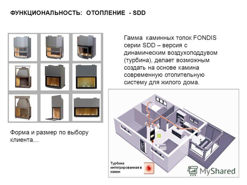 Гамма каминных топок FONDIS серии SDD – версия с динамическим воздухоподдувом (турбина), делает возможным создать на основе камина современную отопительную систему для жилого дома. ФУНКЦИОНАЛЬНОСТЬ: ОТОПЛЕНИЕ - SDD Форма и размер по выбору клиента…