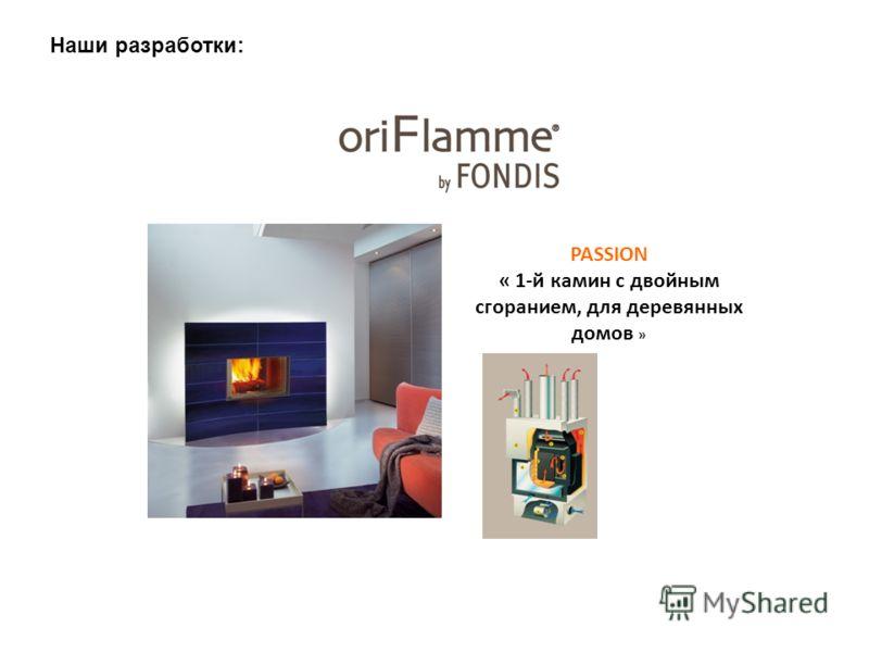 PASSION « 1-й камин с двойным сгоранием, для деревянных домов » Наши разработки: