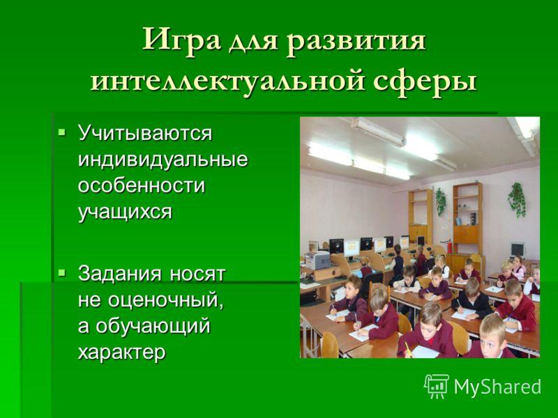 Игра для развития интеллектуальной сферы Учитываются индивидуальные особенности учащихся Учитываются индивидуальные особенности учащихся Задания носят не оценочный, а обучающий характер Задания носят не оценочный, а обучающий характер