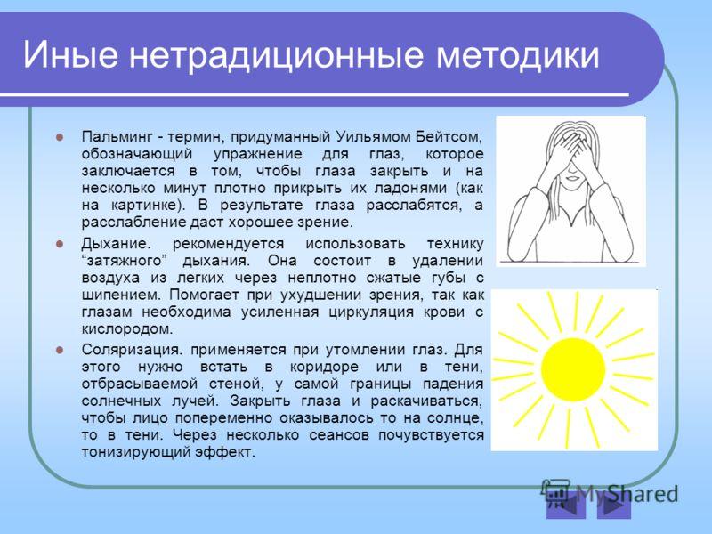 Иные нетрадиционные методики Пальминг - термин, придуманный Уильямом Бейтсом, обозначающий упражнение для глаз, которое заключается в том, чтобы глаза закрыть и на несколько минут плотно прикрыть их ладонями (как на картинке). В результате глаза расс