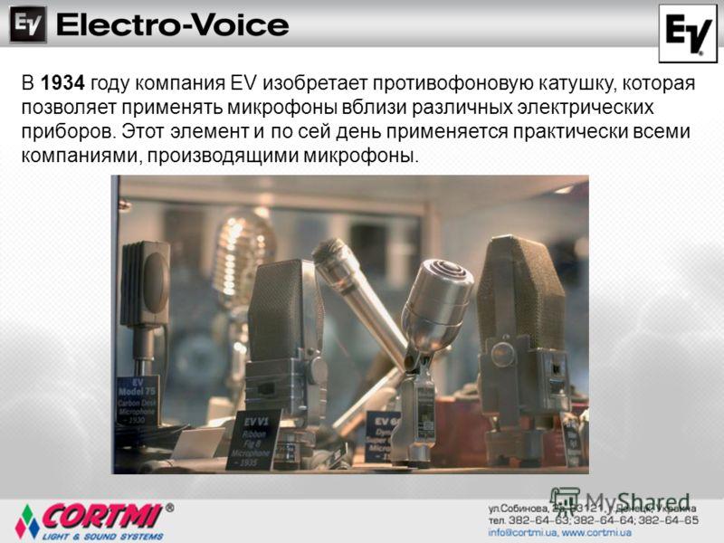 В 1934 году компания EV изобретает противофоновую катушку, которая позволяет применять микрофоны вблизи различных электрических приборов. Этот элемент и по сей день применяется практически всеми компаниями, производящими микрофоны.
