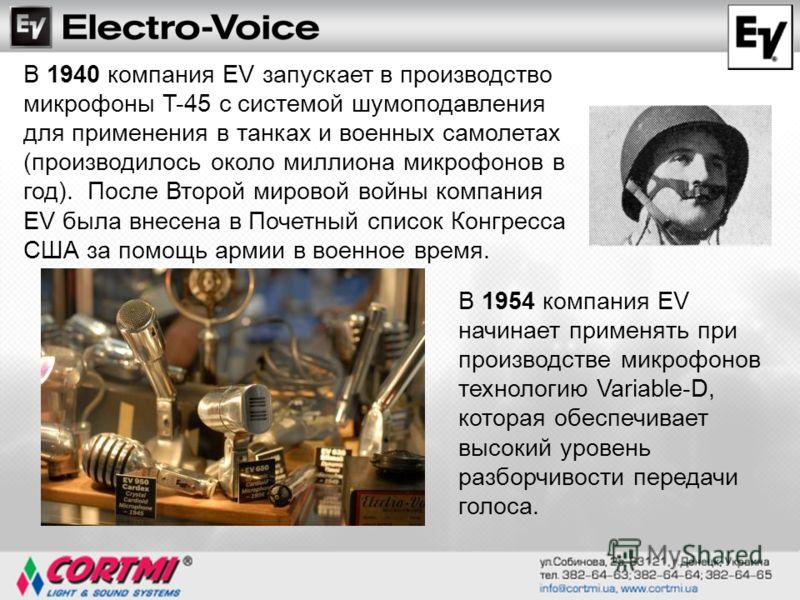 В 1940 компания EV запускает в производство микрофоны T-45 с системой шумоподавления для применения в танках и военных самолетах (производилось около миллиона микрофонов в год). После Второй мировой войны компания EV была внесена в Почетный список Ко