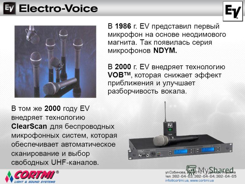В том же 2000 году EV внедряет технологию ClearScan для беспроводных микрофонных систем, которая обеспечивает автоматическое сканирование и выбор свободных UHF-каналов. В 1986 г. EV представил первый микрофон на основе неодимового магнита. Так появил