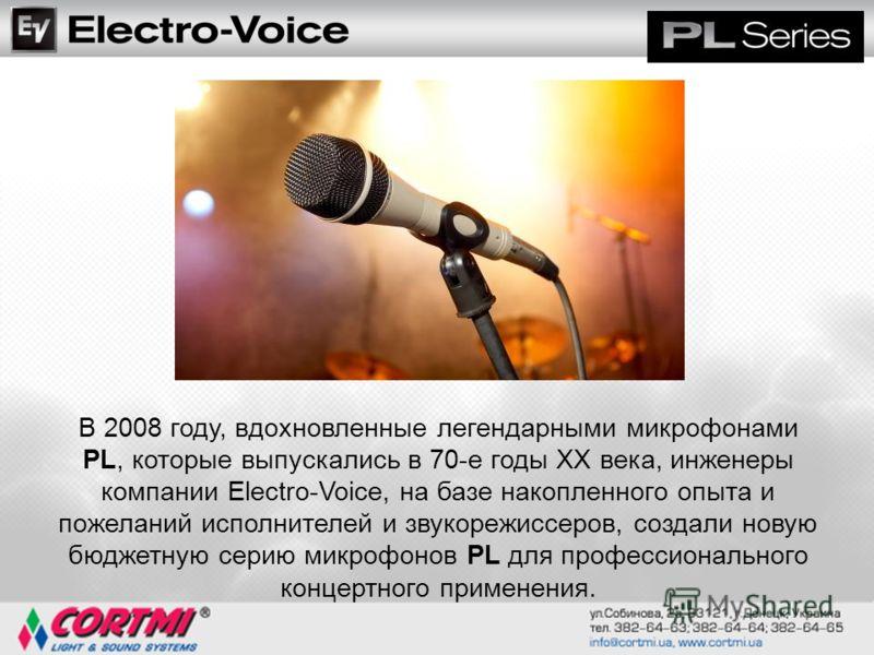 В 2008 году, вдохновленные легендарными микрофонами PL, которые выпускались в 70-е годы ХХ века, инженеры компании Electro-Voice, на базе накопленного опыта и пожеланий исполнителей и звукорежиссеров, создали новую бюджетную серию микрофонов PL для п