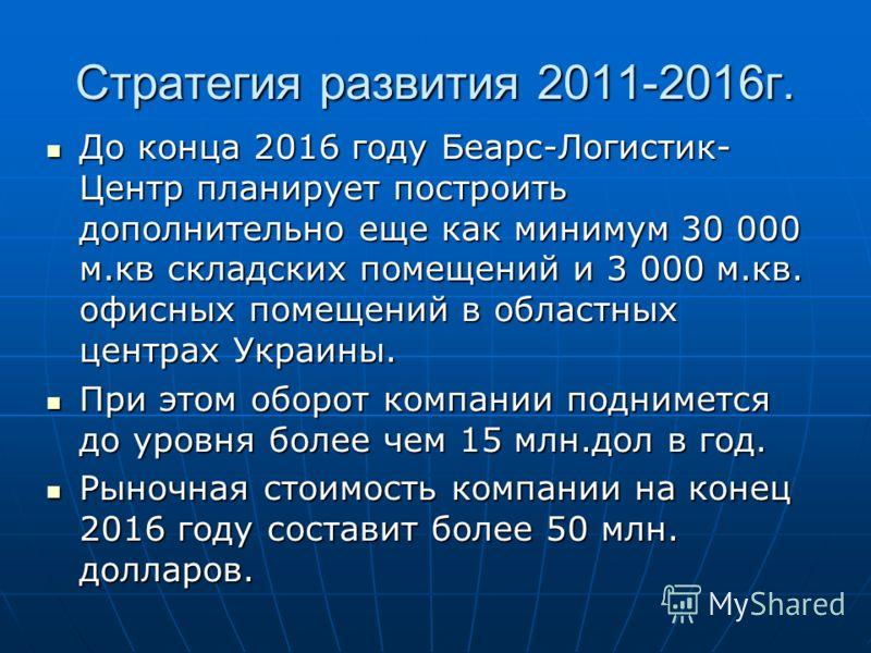Стратегия развития 2011-2016г. До конца 2016 году Беарс-Логистик- Центр планирует построить дополнительно еще как минимум 30 000 м.кв складских помещений и 3 000 м.кв. офисных помещений в областных центрах Украины. До конца 2016 году Беарс-Логистик-