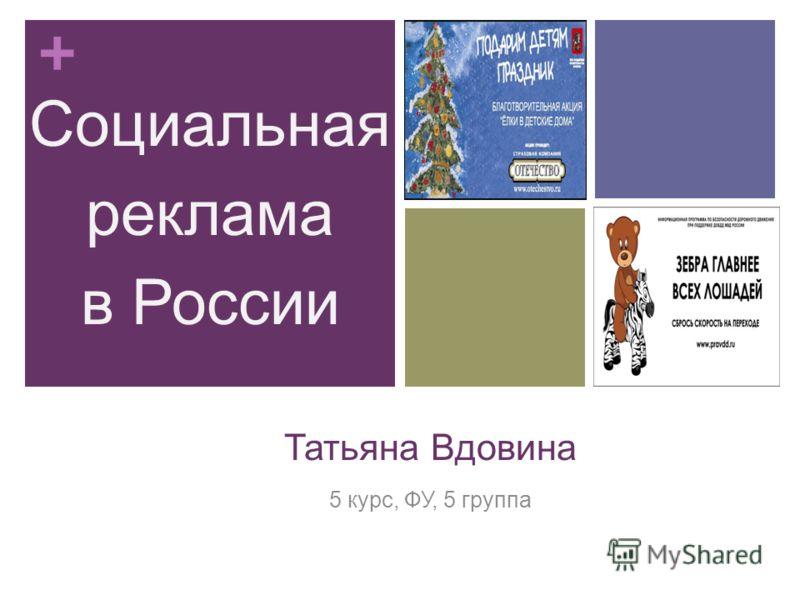 + Татьяна Вдовина 5 курс, ФУ, 5 группа Социальная реклама в России